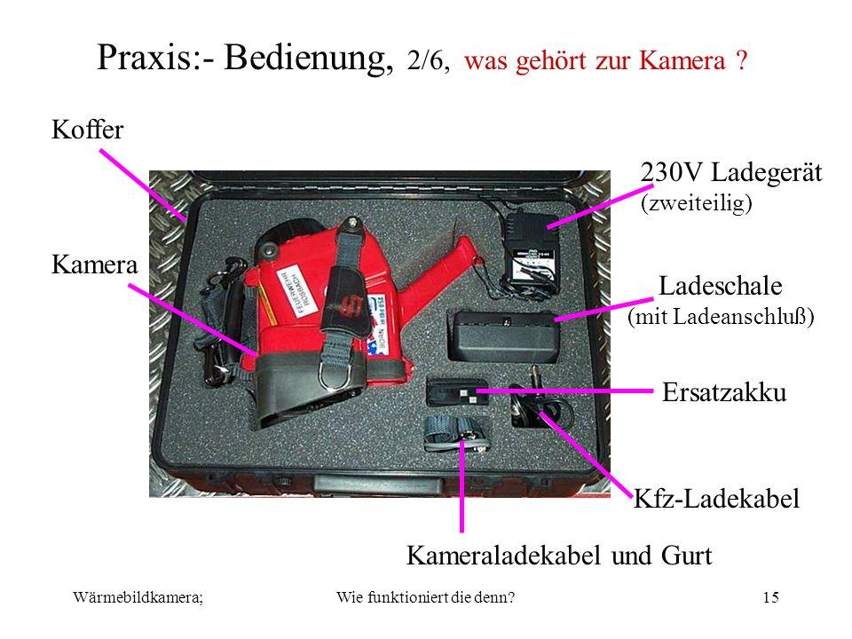 Wärmebildkamera;Wie funktioniert die denn?15 Praxis:- Bedienung, 2/6, was gehört zur Kamera ? Koffer Kamera 230V Ladegerät (zweiteilig) Ladeschale (mi