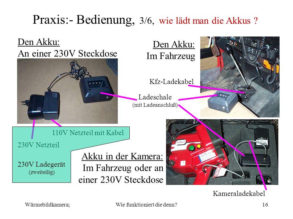 Wärmebildkamera;Wie funktioniert die denn?16 Praxis:- Bedienung, 3/6, wie lädt man die Akkus ? Den Akku: Im Fahrzeug Kfz-Ladekabel Den Akku: An einer