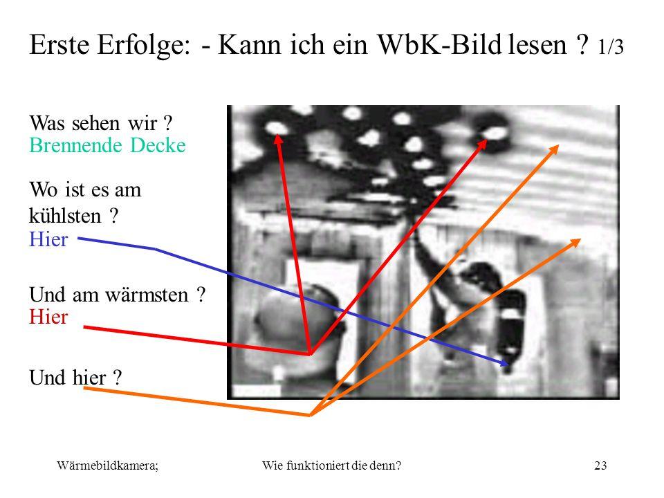 Wärmebildkamera;Wie funktioniert die denn?23 Erste Erfolge: - Kann ich ein WbK-Bild lesen ? 1/3 Was sehen wir ? Brennende Decke Wo ist es am kühlsten