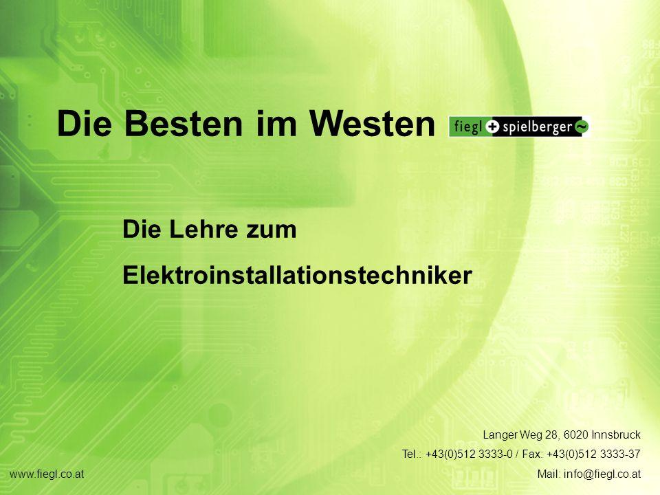 www.fiegl.co.at Die Besten im Westen Die Lehre zum Elektroinstallationstechniker Langer Weg 28, 6020 Innsbruck Tel.: +43(0)512 3333-0 / Fax: +43(0)512