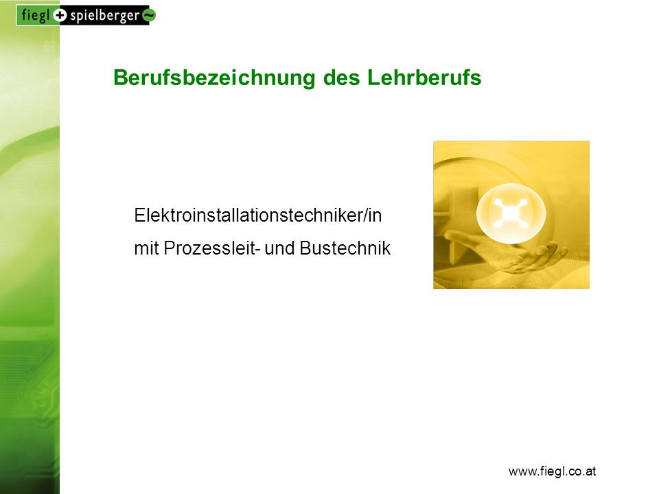 www.fiegl.co.at Berufsbezeichnung des Lehrberufs Elektroinstallationstechniker/in mit Prozessleit- und Bustechnik