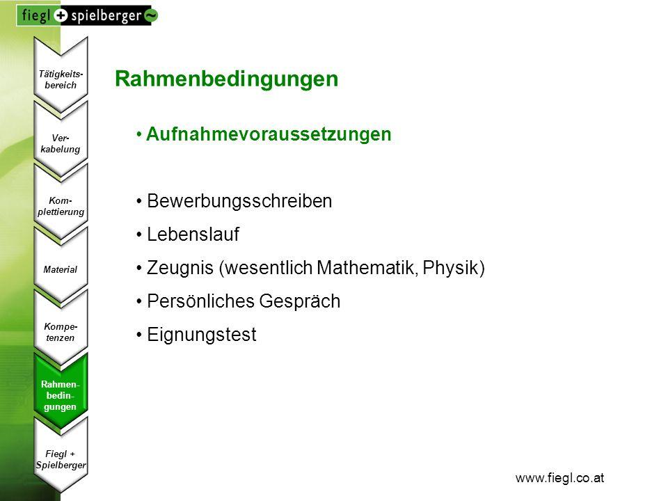 www.fiegl.co.at Rahmenbedingungen Aufnahmevoraussetzungen Bewerbungsschreiben Lebenslauf Zeugnis (wesentlich Mathematik, Physik) Persönliches Gespräch