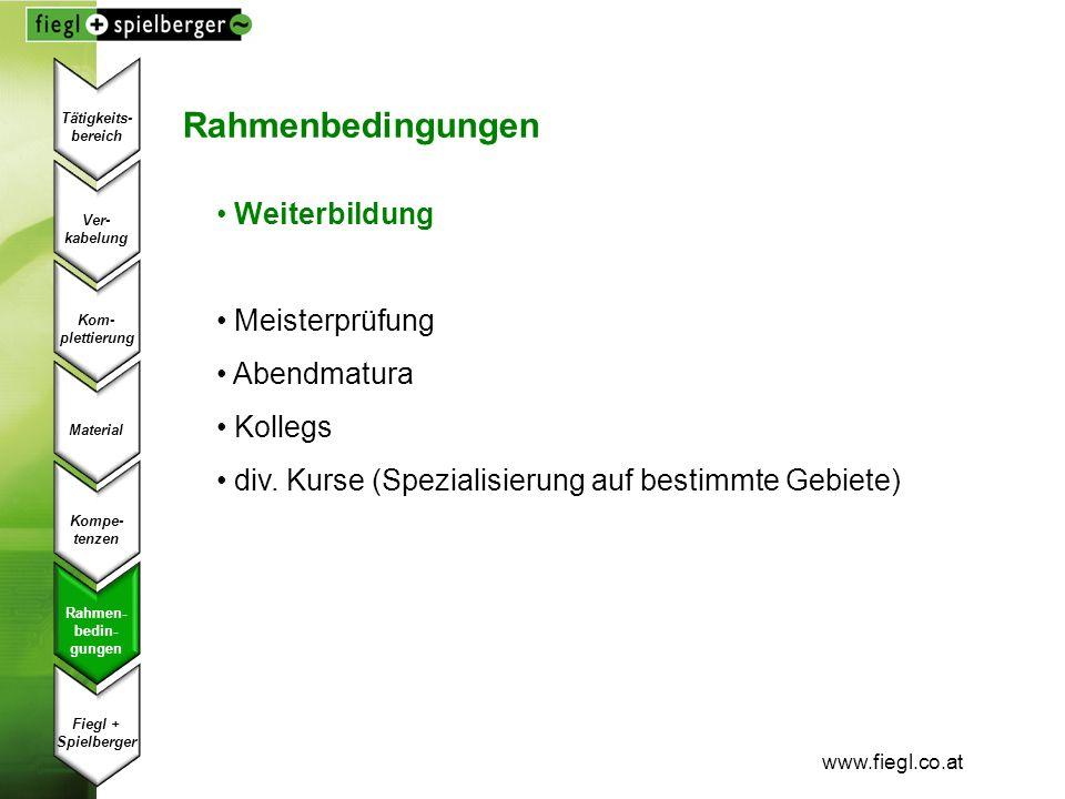 www.fiegl.co.at Rahmenbedingungen Weiterbildung Meisterprüfung Abendmatura Kollegs div. Kurse (Spezialisierung auf bestimmte Gebiete) Ver- kabelung Ko