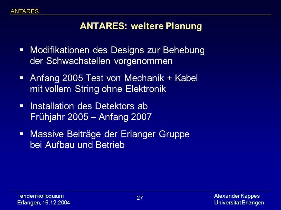 Tandemkolloquium Erlangen, 16.12.2004 Alexander Kappes Universität Erlangen 27 ANTARES: weitere Planung Modifikationen des Designs zur Behebung der Sc
