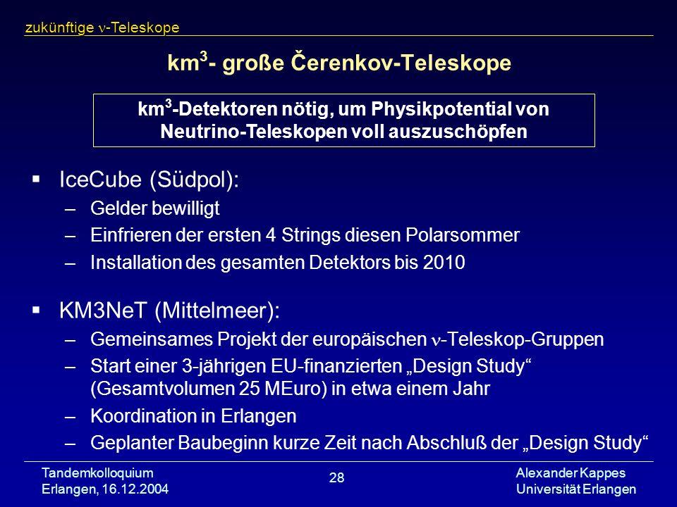 Tandemkolloquium Erlangen, 16.12.2004 Alexander Kappes Universität Erlangen 28 km 3 - große Čerenkov-Teleskope IceCube (Südpol): –Gelder bewilligt –Ei