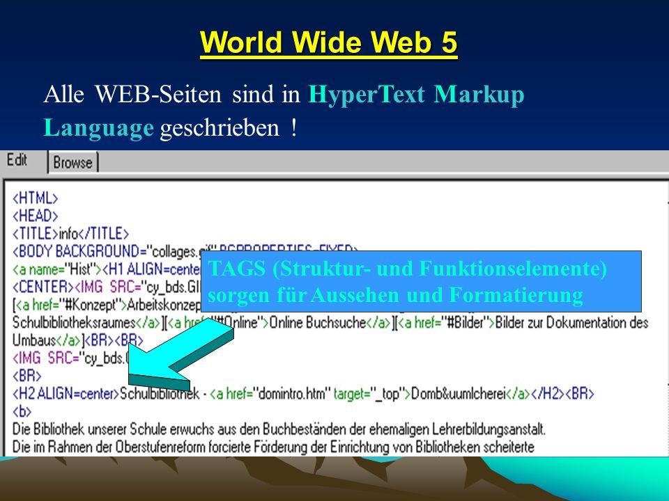 World Wide Web 5 World Wide Web 5 Alle WEB-Seiten sind in HyperText Markup Language geschrieben ! TAGS (Struktur- und Funktionselemente) sorgen für Au