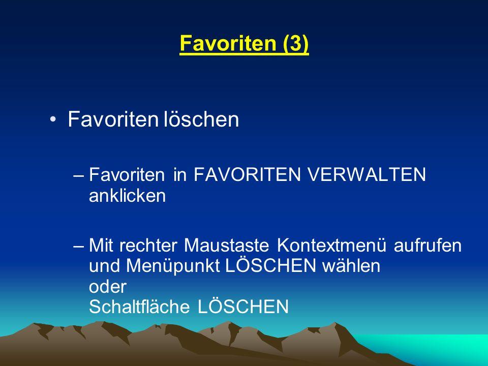 Favoriten (3) Favoriten löschen –Favoriten in FAVORITEN VERWALTEN anklicken –Mit rechter Maustaste Kontextmenü aufrufen und Menüpunkt LÖSCHEN wählen o