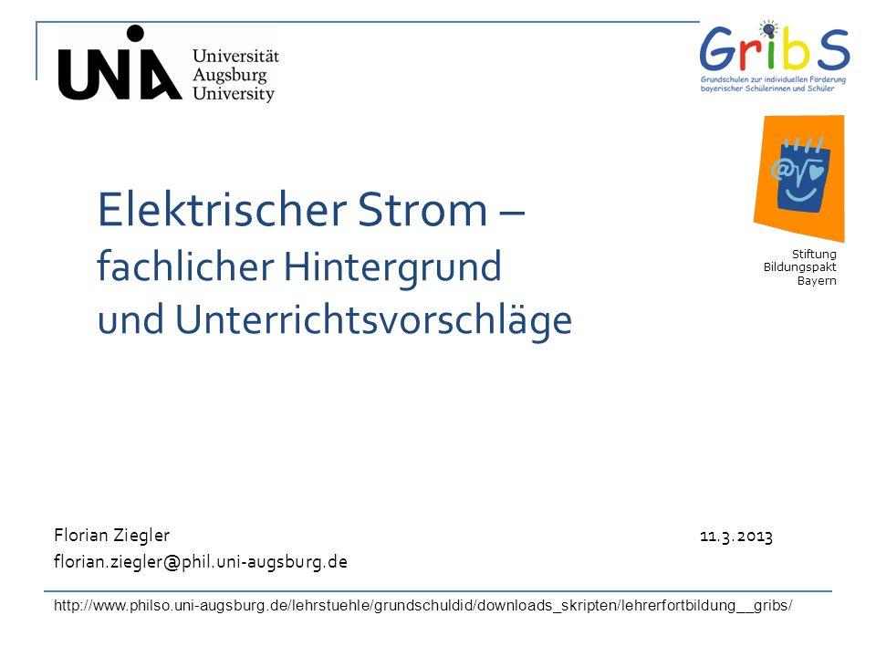 1 Elektrischer Strom – fachlicher Hintergrund und Unterrichtsvorschläge Stiftung Bildungspakt Bayern Florian Ziegler 11.3.2013 florian.ziegler@phil.un