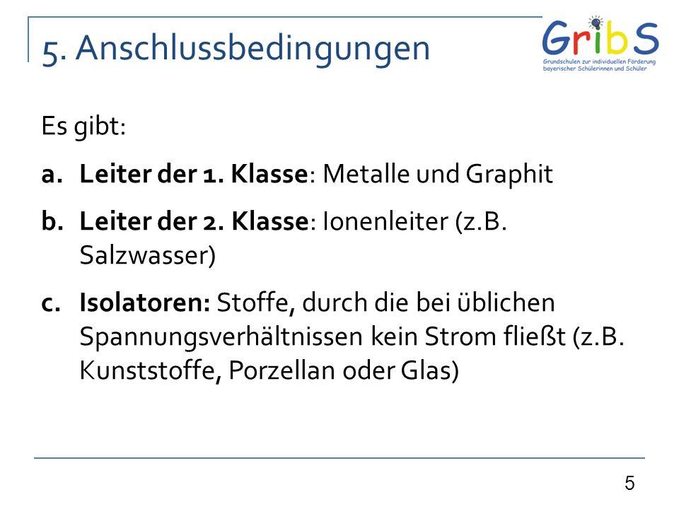 5 5. Anschlussbedingungen Es gibt: a.Leiter der 1. Klasse: Metalle und Graphit b.Leiter der 2. Klasse: Ionenleiter (z.B. Salzwasser) c.Isolatoren: Sto