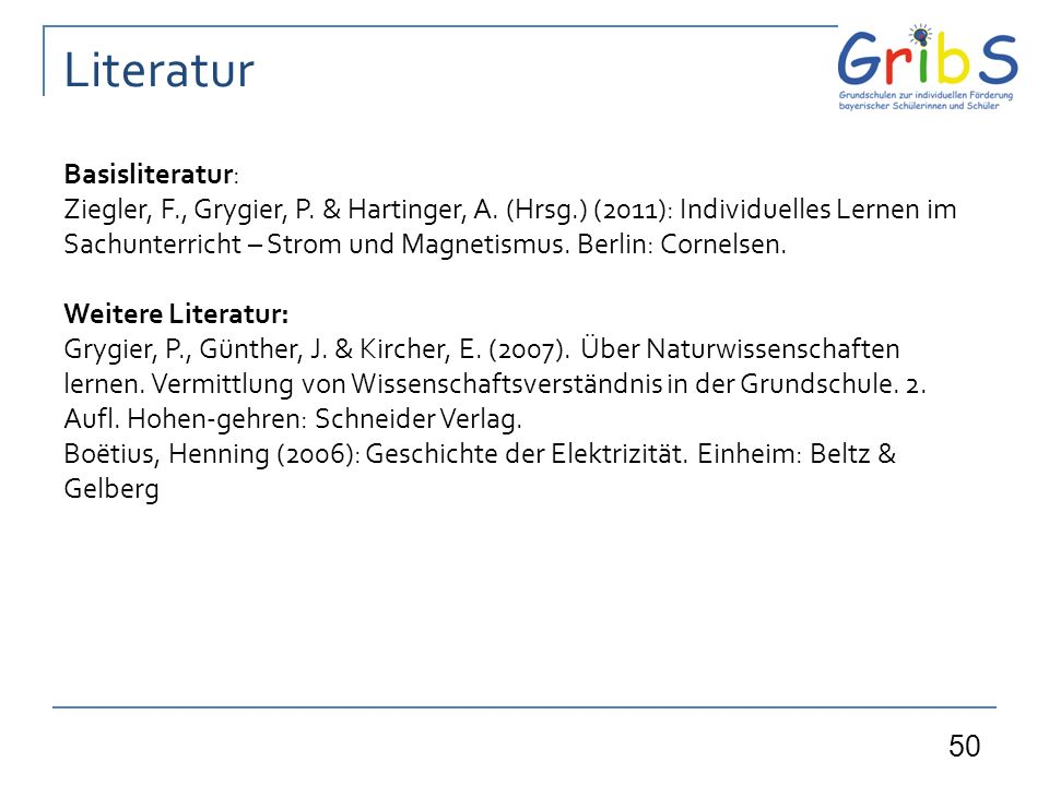 50 Literatur Basisliteratur: Ziegler, F., Grygier, P. & Hartinger, A. (Hrsg.) (2011): Individuelles Lernen im Sachunterricht – Strom und Magnetismus.