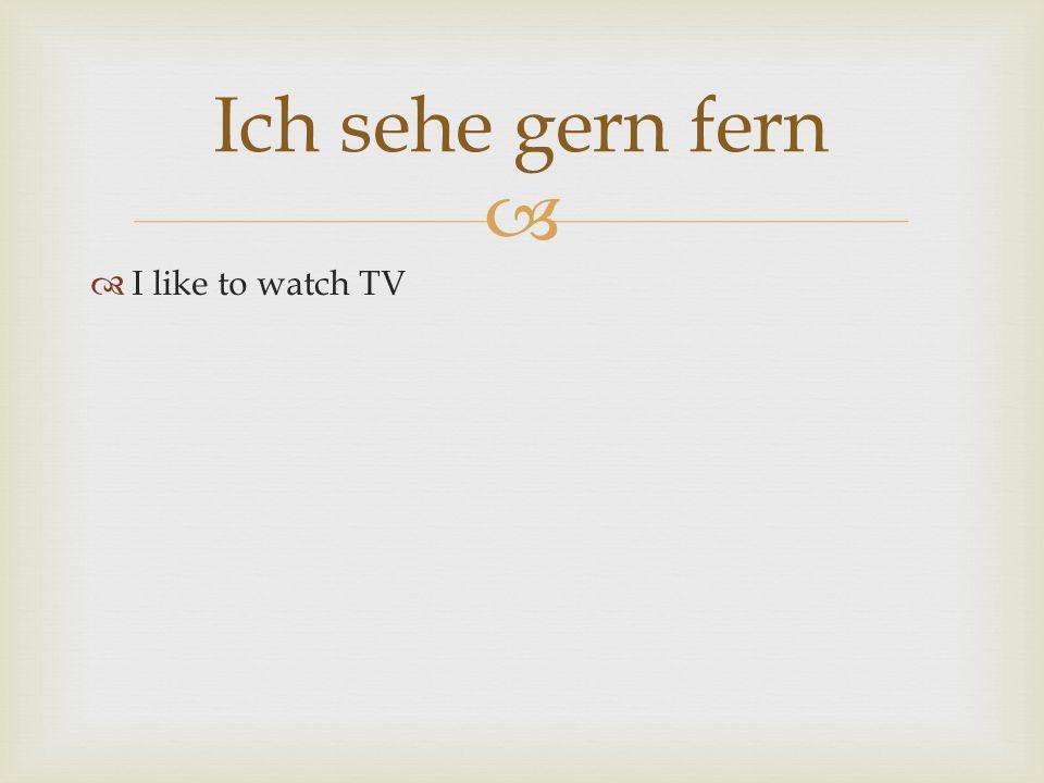I like to watch TV Ich sehe gern fern