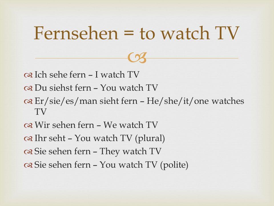 Ich sehe fern – I watch TV Du siehst fern – You watch TV Er/sie/es/man sieht fern – He/she/it/one watches TV Wir sehen fern – We watch TV Ihr seht – Y