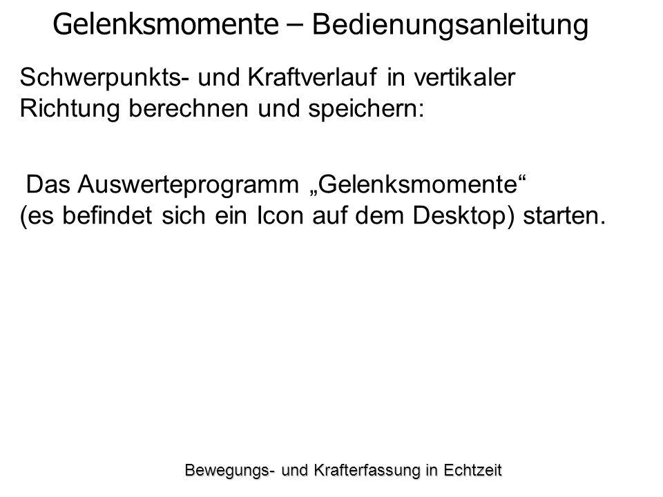 Bewegungs- und Krafterfassung in Echtzeit Schwerpunkts- und Kraftverlauf in vertikaler Richtung berechnen und speichern: Gelenksmomente – Bedienungsanleitung Das Auswerteprogramm Gelenksmomente (es befindet sich ein Icon auf dem Desktop) starten.