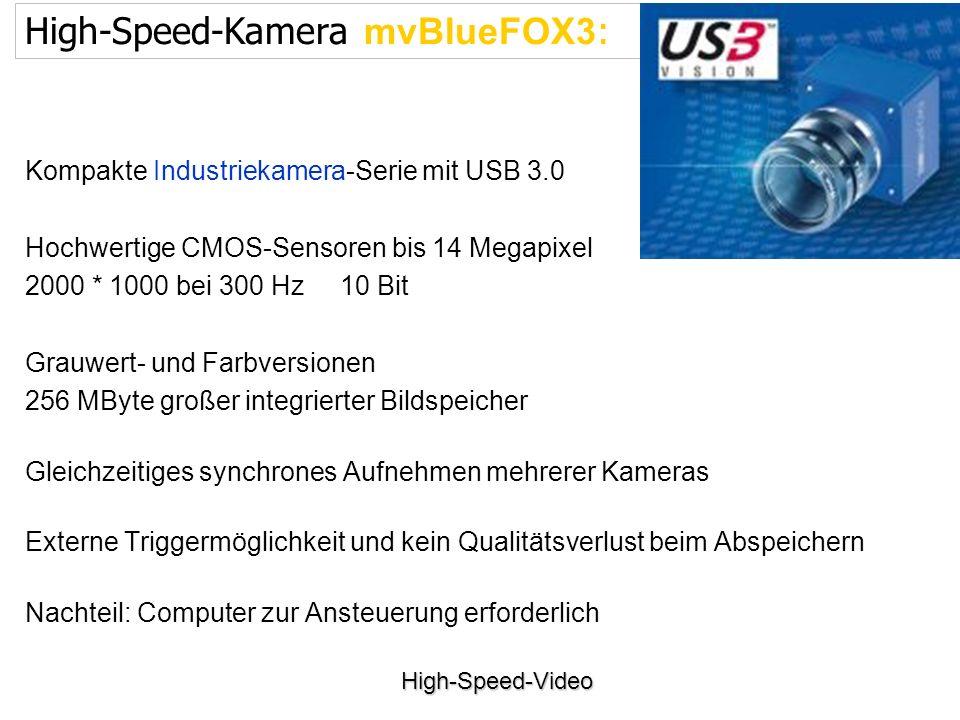 High-Speed-Video Kompakte Industriekamera-Serie mit USB 3.0 Hochwertige CMOS-Sensoren bis 14 Megapixel 2000 * 1000 bei 300 Hz 10 Bit Grauwert- und Farbversionen 256 MByte großer integrierter Bildspeicher Gleichzeitiges synchrones Aufnehmen mehrerer Kameras Externe Triggermöglichkeit und kein Qualitätsverlust beim Abspeichern Nachteil: Computer zur Ansteuerung erforderlich High-Speed-Kamera mvBlueFOX3 :