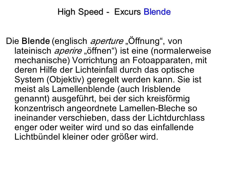 High Speed - Excurs Blende Die Blende (englisch aperture Öffnung, von lateinisch aperire öffnen) ist eine (normalerweise mechanische) Vorrichtung an Fotoapparaten, mit deren Hilfe der Lichteinfall durch das optische System (Objektiv) geregelt werden kann.