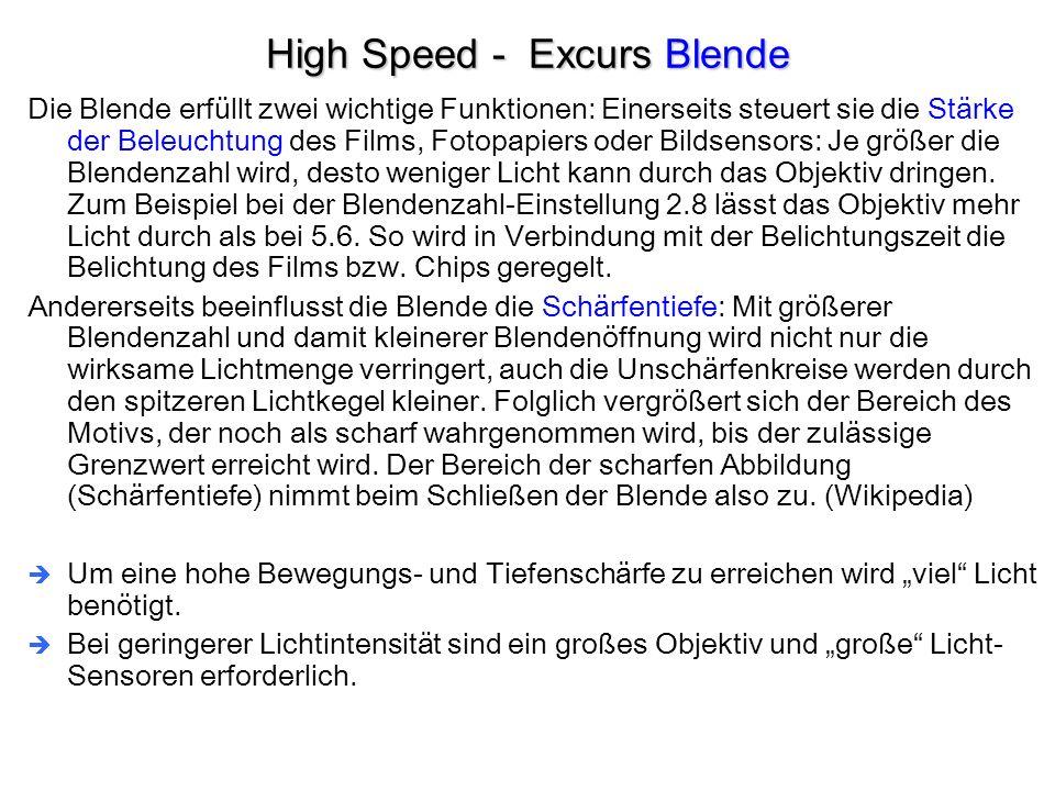 High Speed - Excurs Blende Die Blende erfüllt zwei wichtige Funktionen: Einerseits steuert sie die Stärke der Beleuchtung des Films, Fotopapiers oder Bildsensors: Je größer die Blendenzahl wird, desto weniger Licht kann durch das Objektiv dringen.