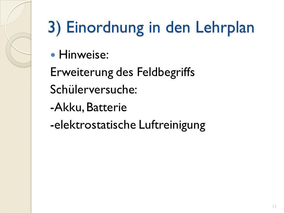 3) Einordnung in den Lehrplan Hinweise: Erweiterung des Feldbegriffs Schülerversuche: -Akku, Batterie -elektrostatische Luftreinigung 11