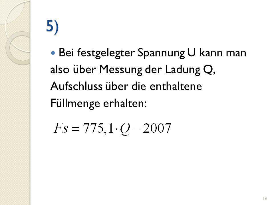 5) Bei festgelegter Spannung U kann man also über Messung der Ladung Q, Aufschluss über die enthaltene Füllmenge erhalten: 16