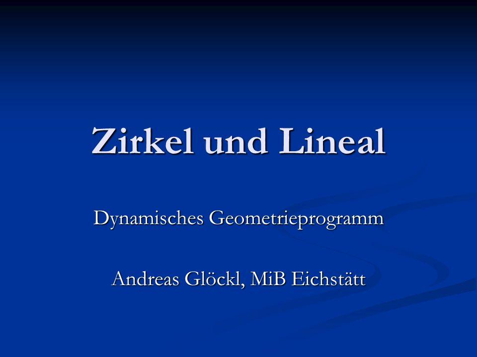 Zirkel und Lineal Dynamisches Geometrieprogramm Andreas Glöckl, MiB Eichstätt