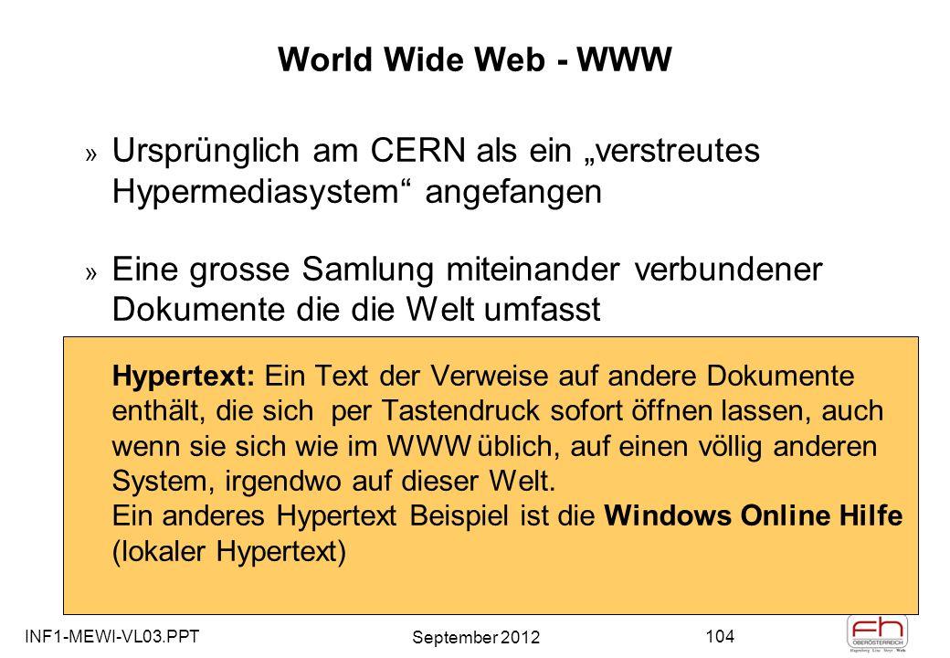 INF1-MEWI-VL03.PPT September 2012 104 World Wide Web - WWW » Ursprünglich am CERN als ein verstreutes Hypermediasystem angefangen » Eine grosse Samlung miteinander verbundener Dokumente die die Welt umfasst Hypertext: Ein Text der Verweise auf andere Dokumente enthält, die sich per Tastendruck sofort öffnen lassen, auch wenn sie sich wie im WWW üblich, auf einen völlig anderen System, irgendwo auf dieser Welt.