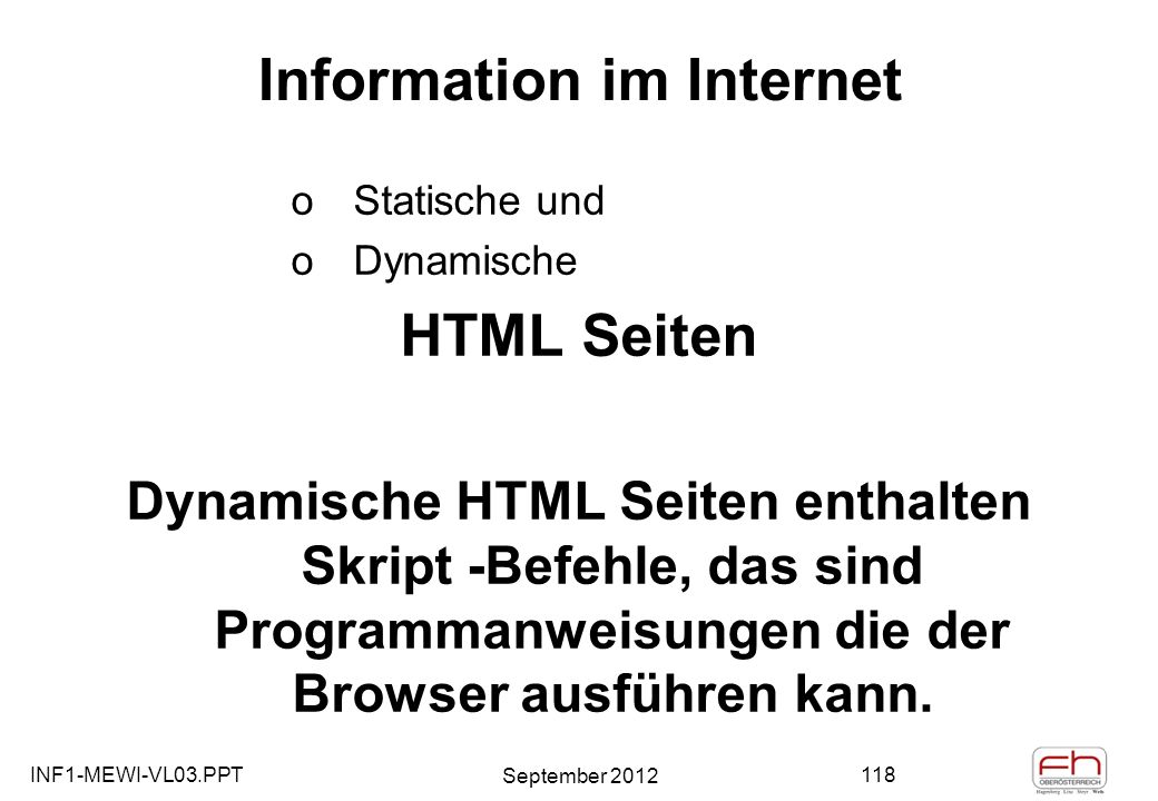 INF1-MEWI-VL03.PPT September 2012 118 Information im Internet oStatische und oDynamische HTML Seiten Dynamische HTML Seiten enthalten Skript -Befehle, das sind Programmanweisungen die der Browser ausführen kann.