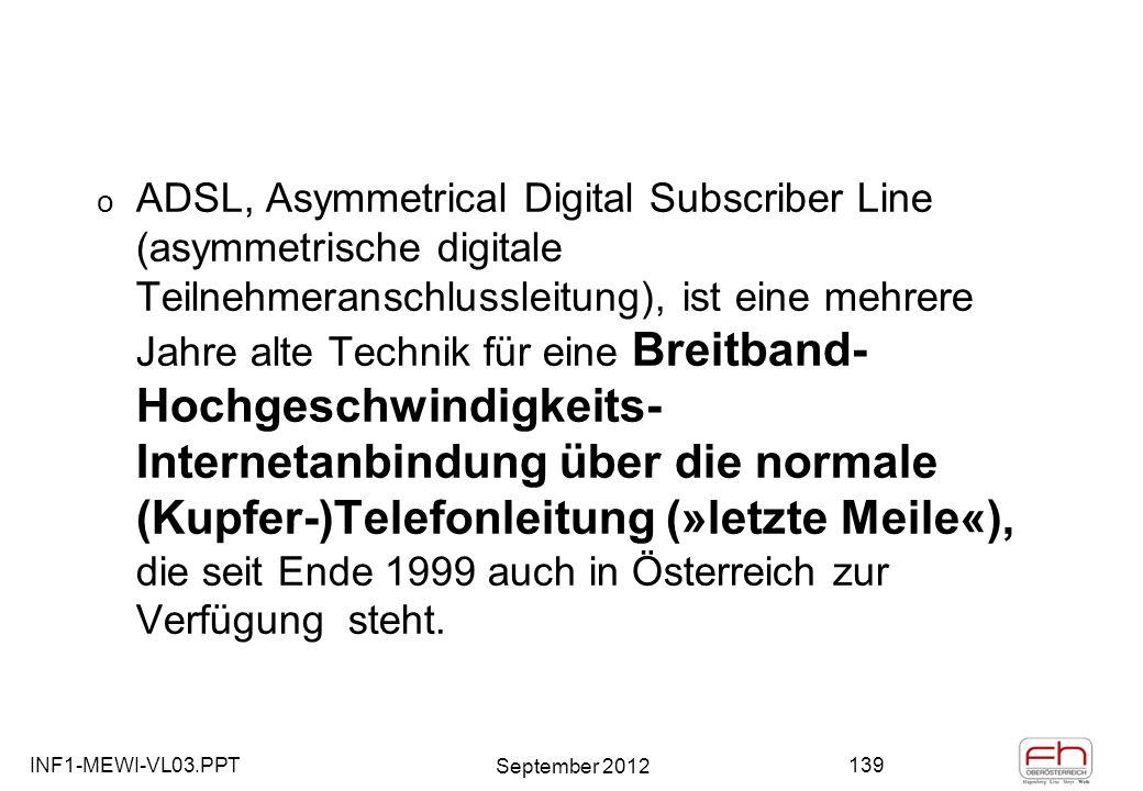 INF1-MEWI-VL03.PPT September 2012 139 o ADSL, Asymmetrical Digital Subscriber Line (asymmetrische digitale Teilnehmeranschlussleitung), ist eine mehrere Jahre alte Technik für eine Breitband- Hochgeschwindigkeits- Internetanbindung über die normale (Kupfer-)Telefonleitung (»letzte Meile«), die seit Ende 1999 auch in Österreich zur Verfügung steht.