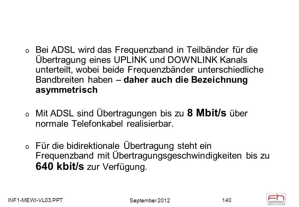 INF1-MEWI-VL03.PPT September 2012 140 o Bei ADSL wird das Frequenzband in Teilbänder für die Übertragung eines UPLINK und DOWNLINK Kanals unterteilt, wobei beide Frequenzbänder unterschiedliche Bandbreiten haben – daher auch die Bezeichnung asymmetrisch o Mit ADSL sind Übertragungen bis zu 8 Mbit/s über normale Telefonkabel realisierbar.