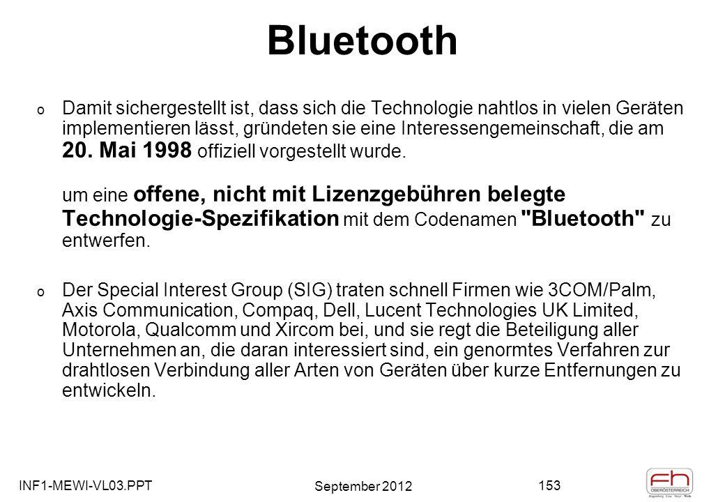 INF1-MEWI-VL03.PPT September 2012 153 Bluetooth o Damit sichergestellt ist, dass sich die Technologie nahtlos in vielen Geräten implementieren lässt, gründeten sie eine Interessengemeinschaft, die am 20.