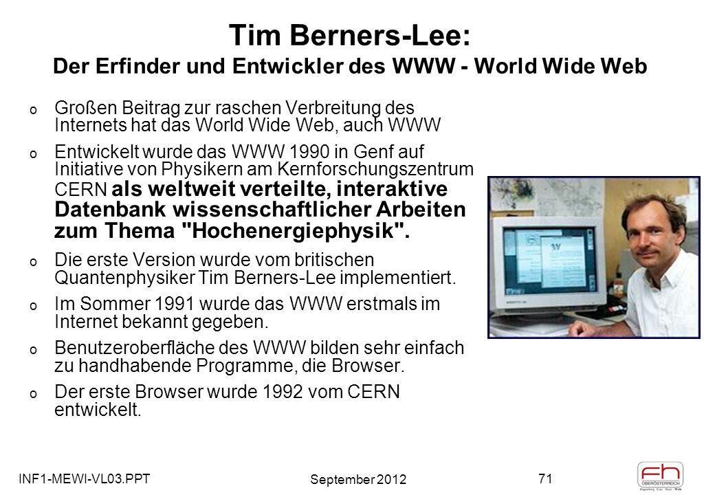 INF1-MEWI-VL03.PPT September 2012 71 Tim Berners-Lee: Der Erfinder und Entwickler des WWW - World Wide Web o Großen Beitrag zur raschen Verbreitung des Internets hat das World Wide Web, auch WWW o Entwickelt wurde das WWW 1990 in Genf auf Initiative von Physikern am Kernforschungszentrum CERN als weltweit verteilte, interaktive Datenbank wissenschaftlicher Arbeiten zum Thema Hochenergiephysik .