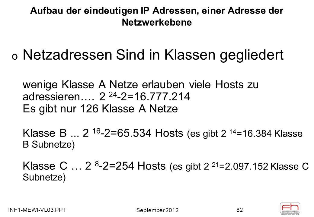 INF1-MEWI-VL03.PPT September 2012 82 Aufbau der eindeutigen IP Adressen, einer Adresse der Netzwerkebene o Netzadressen Sind in Klassen gegliedert wenige Klasse A Netze erlauben viele Hosts zu adressieren….