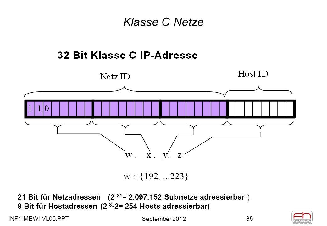 INF1-MEWI-VL03.PPT September 2012 85 Klasse C Netze 21 Bit für Netzadressen (2 21 = 2.097.152 Subnetze adressierbar ) 8 Bit für Hostadressen (2 8 -2= 254 Hosts adressierbar)