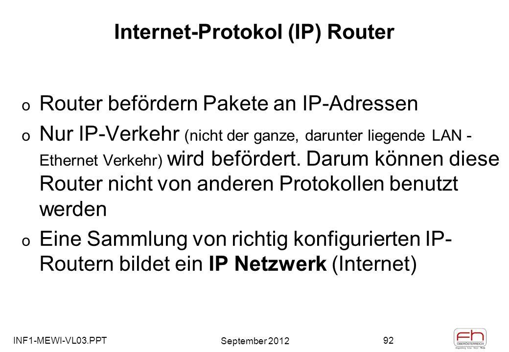 INF1-MEWI-VL03.PPT September 2012 92 Internet-Protokol (IP) Router o Router befördern Pakete an IP-Adressen o Nur IP-Verkehr (nicht der ganze, darunter liegende LAN - Ethernet Verkehr) wird befördert.