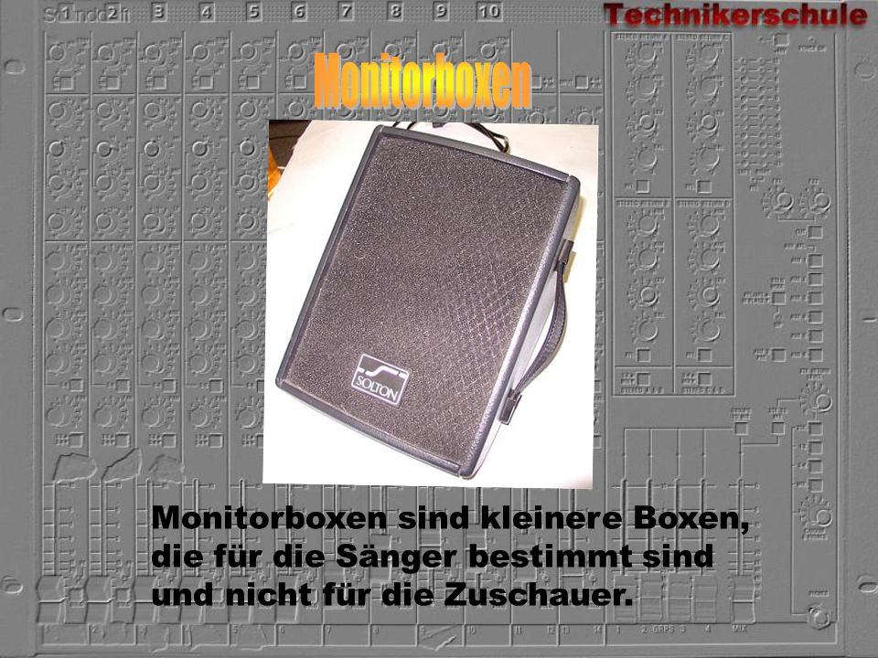 Monitorboxen sind kleinere Boxen, die für die Sänger bestimmt sind und nicht für die Zuschauer.