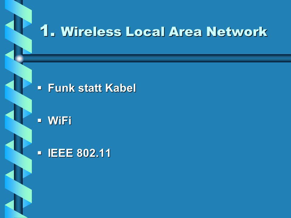 1. Wireless Local Area Network Funk statt Kabel Funk statt Kabel WiFi WiFi IEEE 802.11 IEEE 802.11