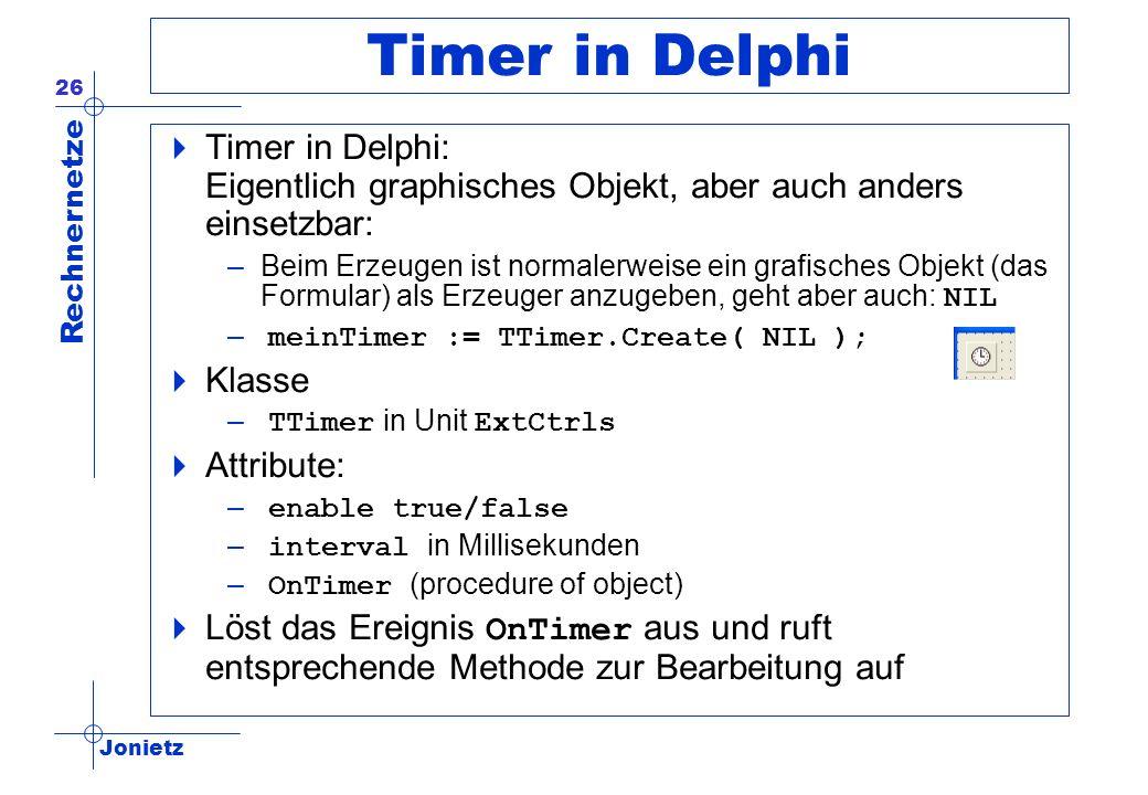 Jonietz Rechnernetze 26 Timer in Delphi Timer in Delphi: Eigentlich graphisches Objekt, aber auch anders einsetzbar: –Beim Erzeugen ist normalerweise