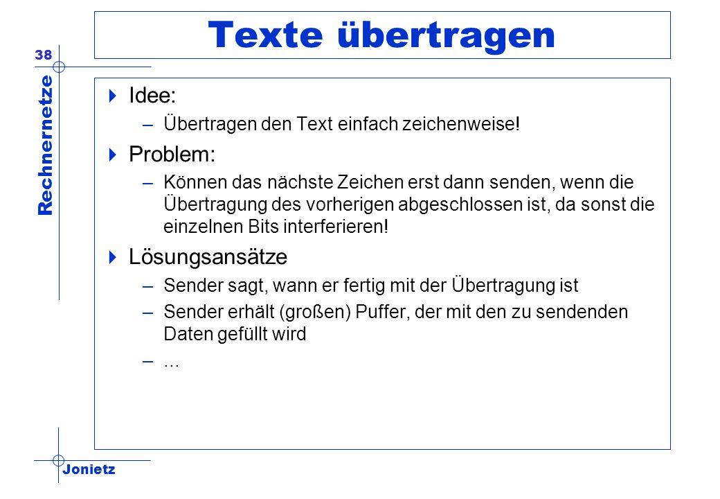 Jonietz Rechnernetze 38 Texte übertragen Idee: –Übertragen den Text einfach zeichenweise! Problem: –Können das nächste Zeichen erst dann senden, wenn