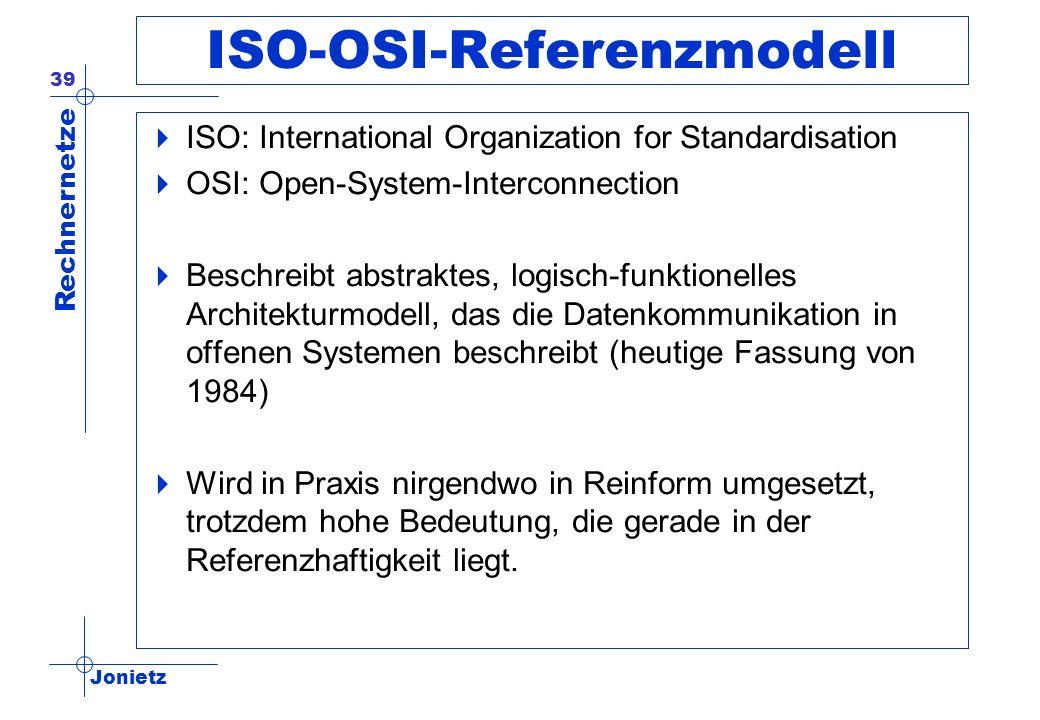 Jonietz Rechnernetze 39 ISO-OSI-Referenzmodell ISO: International Organization for Standardisation OSI: Open-System-Interconnection Beschreibt abstrak