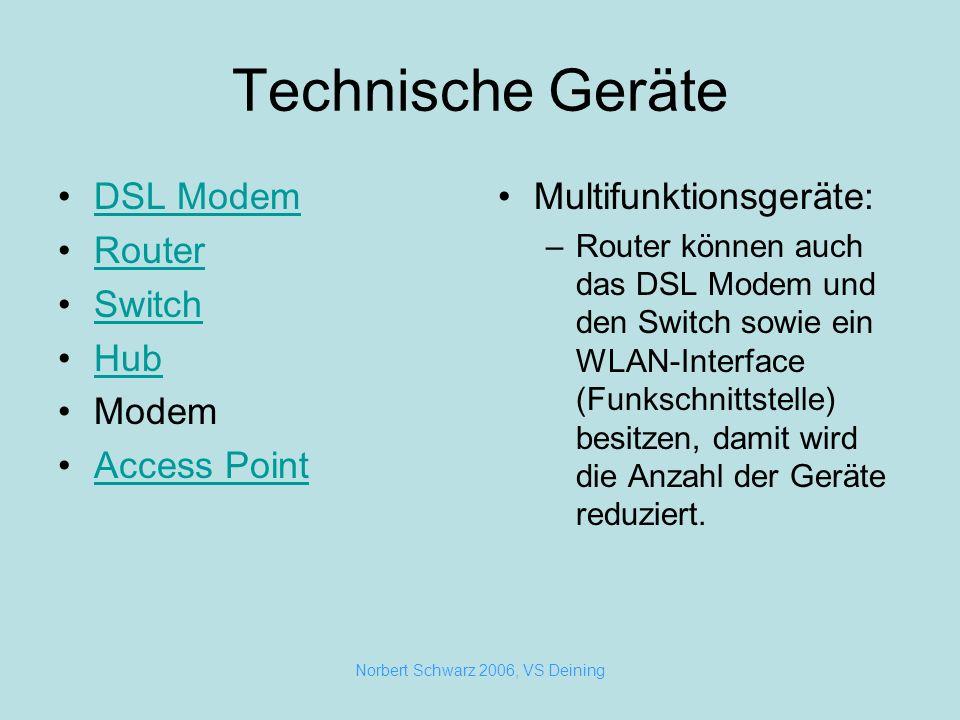 Norbert Schwarz 2006, VS Deining Technische Geräte DSL Modem Router Switch Hub Modem Access Point Multifunktionsgeräte: –Router können auch das DSL Modem und den Switch sowie ein WLAN-Interface (Funkschnittstelle) besitzen, damit wird die Anzahl der Geräte reduziert.