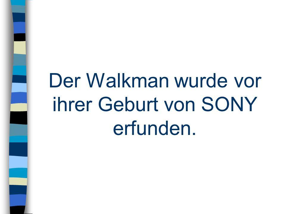 Der Walkman wurde vor ihrer Geburt von SONY erfunden.
