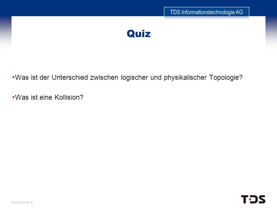 TDS 05.04.2014 XX 16 Quiz Was ist der Unterschied zwischen logischer und physikalischer Topologie? Was ist eine Kollision?