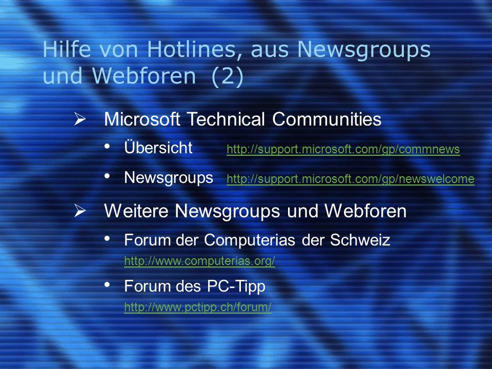 Hilfe von Hotlines, aus Newsgroups und Webforen (2) Microsoft Technical Communities Übersicht http://support.microsoft.com/gp/commnews http://support.microsoft.com/gp/commnews Newsgroups http://support.microsoft.com/gp/newswelcome http://support.microsoft.com/gp/newswelcome Weitere Newsgroups und Webforen Forum der Computerias der Schweiz http://www.computerias.org/ http://www.computerias.org/ Forum des PC-Tipp http://www.pctipp.ch/forum/ http://www.pctipp.ch/forum/