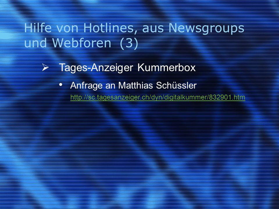 Hilfe von Hotlines, aus Newsgroups und Webforen (3) Tages-Anzeiger Kummerbox Anfrage an Matthias Schüssler http://sc.tagesanzeiger.ch/dyn/digitalkummer/832901.htm http://sc.tagesanzeiger.ch/dyn/digitalkummer/832901.htm