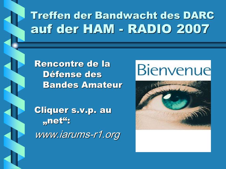 Treffen der Bandwacht des DARC auf der HAM - RADIO 2007 Rencontre de la Défense des Bandes Amateur Cliquer s.v.p. au net: www.iarums-r1.org