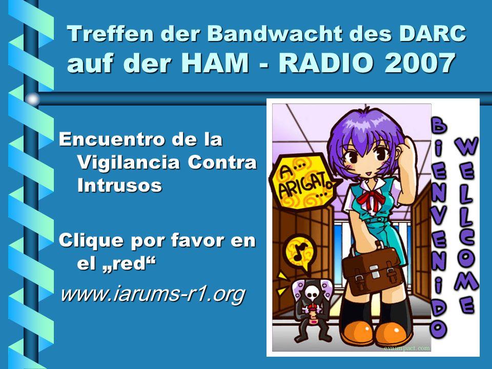 Treffen der Bandwacht des DARC auf der HAM - RADIO 2007 Encuentro de la Vigilancia Contra Intrusos Clique por favor en el red www.iarums-r1.org