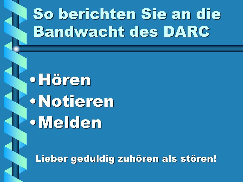 So berichten Sie an die Bandwacht des DARC HörenHören NotierenNotieren MeldenMelden Lieber geduldig zuhören als stören! Lieber geduldig zuhören als st