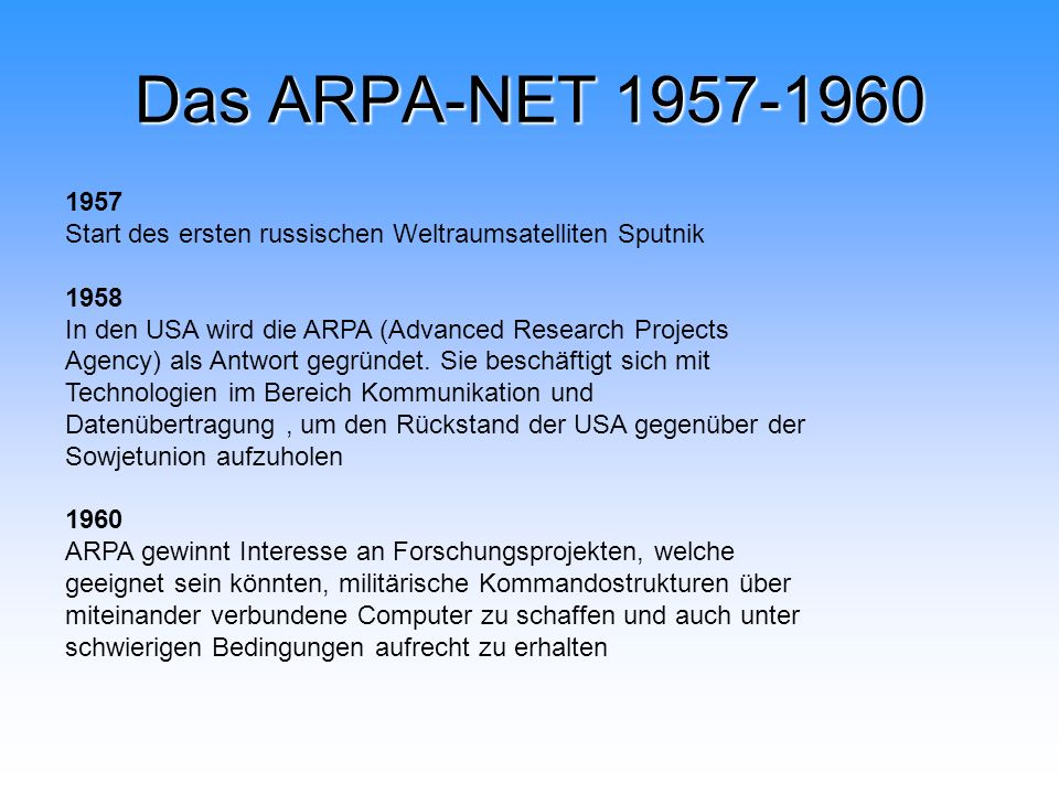 Das ARPA-NET 1957-1960 1957 Start des ersten russischen Weltraumsatelliten Sputnik 1958 In den USA wird die ARPA (Advanced Research Projects Agency) a
