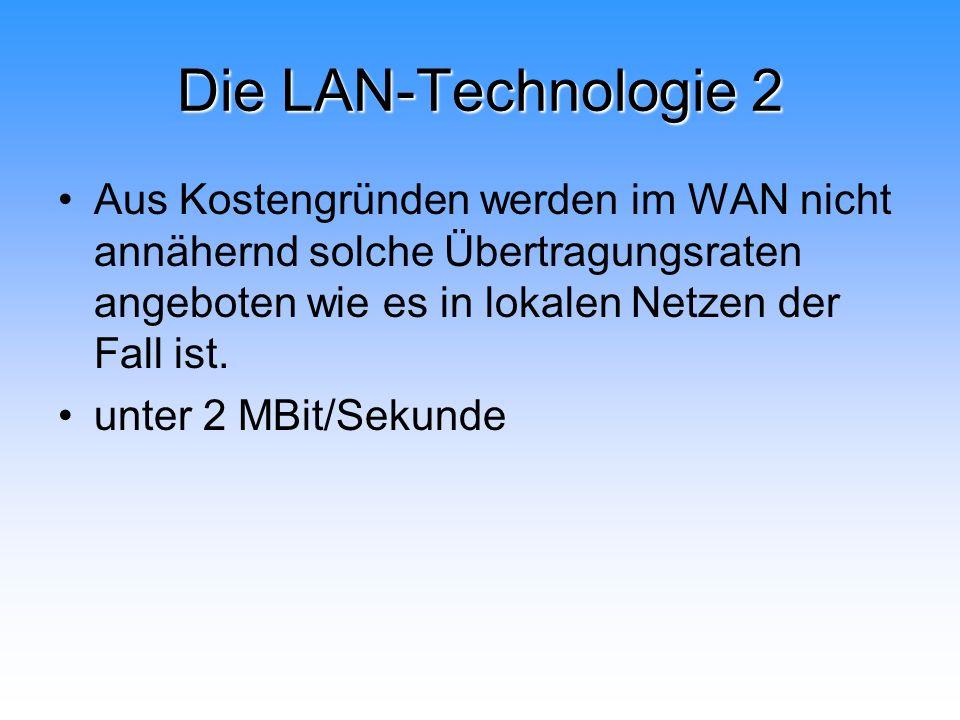 Die LAN-Technologie 2 Aus Kostengründen werden im WAN nicht annähernd solche Übertragungsraten angeboten wie es in lokalen Netzen der Fall ist. unter