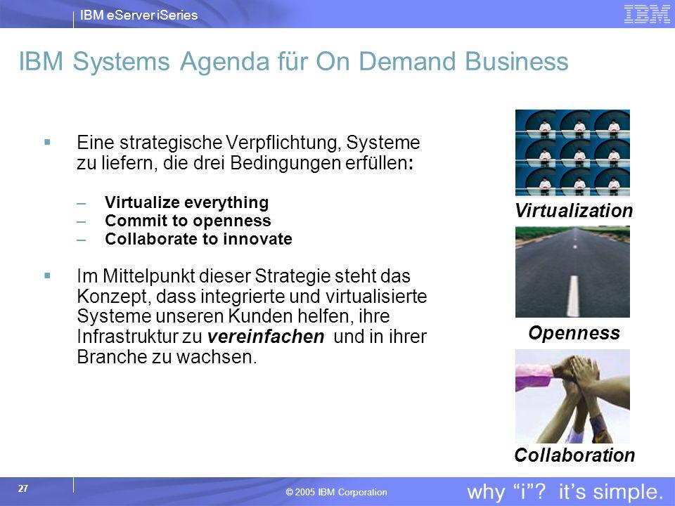 IBM eServer iSeries © 2005 IBM Corporation 27 IBM Systems Agenda für On Demand Business Eine strategische Verpflichtung, Systeme zu liefern, die drei Bedingungen erfüllen: –Virtualize everything –Commit to openness –Collaborate to innovate Im Mittelpunkt dieser Strategie steht das Konzept, dass integrierte und virtualisierte Systeme unseren Kunden helfen, ihre Infrastruktur zu vereinfachen und in ihrer Branche zu wachsen.