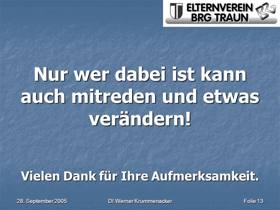 28. September 2005DI Werner KrummenackerFolie 13 Nur wer dabei ist kann auch mitreden und etwas verändern! Vielen Dank für Ihre Aufmerksamkeit.