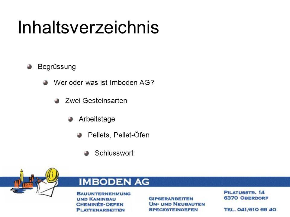 Inhaltsverzeichnis Begrüssung Wer oder was ist Imboden AG? Zwei Gesteinsarten Arbeitstage Schlusswort Pellets, Pellet-Öfen